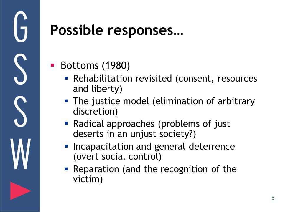 5 Possible responses…  Bottoms (1980)  Rehabilitation revisited (consent, resources and liberty)  The justice model (elimination of arbitrary discretion)  Radical approaches (problems of just deserts in an unjust society )  Incapacitation and general deterrence (overt social control)  Reparation (and the recognition of the victim)