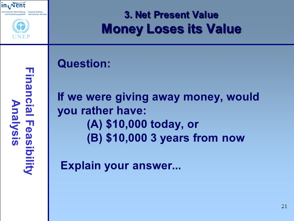 Financial Feasibility Analysis 21 3. Net Present Value Money Loses its Value Question: If we were giving away money, would you rather have: (A) $10,00
