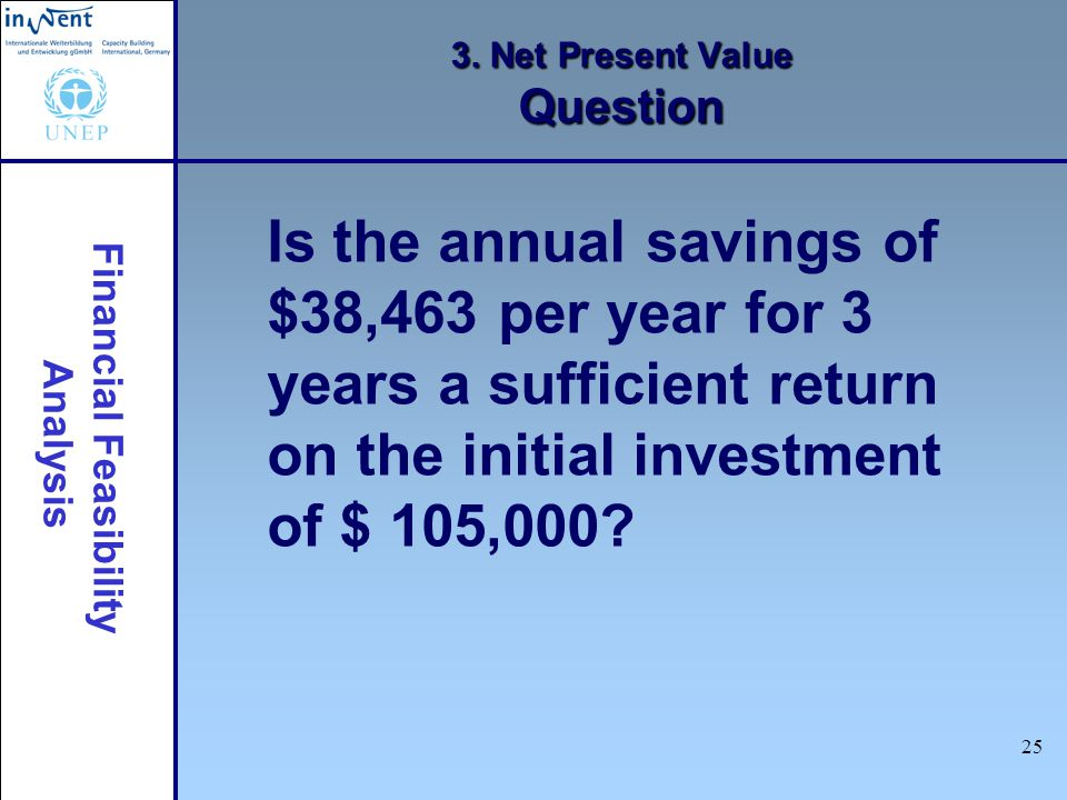 Financial Feasibility Analysis 25 3. Net Present Value Question Is the annual savings of $38,463 per year for 3 years a sufficient return on the initi