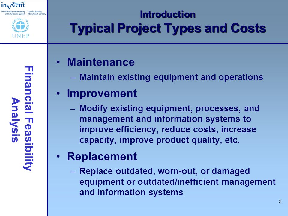 Financial Feasibility Analysis 8 Introduction Typical Project Types and Costs Maintenance –Maintain existing equipment and operations Improvement –Mod