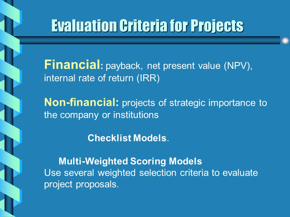 Evaluation Criteria for Projects Financial : payback, net present value (NPV), internal rate of return (IRR) Non-financial: projects of strategic impo