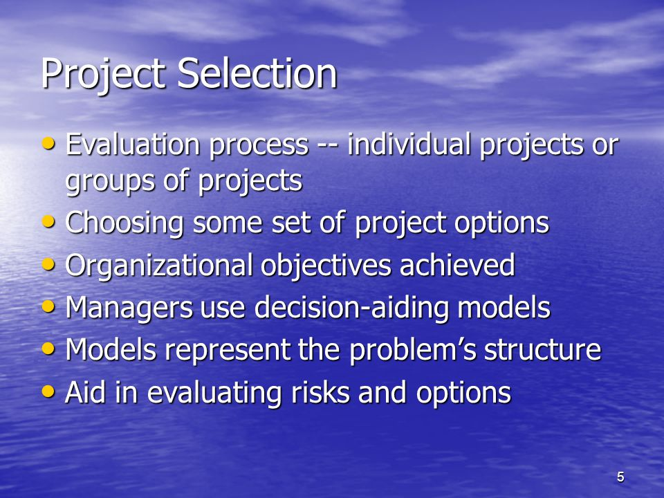 6 Criteria for Project Selection Models Realism - reality of manager's decision Realism - reality of manager's decision Capability- able to simulate different scenarios and optimize the decision Capability- able to simulate different scenarios and optimize the decision Flexibility - provide valid results within the range of conditions Flexibility - provide valid results within the range of conditions Ease of Use - reasonably convenient, easy execution, and easily understood Ease of Use - reasonably convenient, easy execution, and easily understood Cost - Data gathering and modeling costs should be low relative to the cost of the project Cost - Data gathering and modeling costs should be low relative to the cost of the project Easy Computerization - must be easy and convenient to gather, store and manipulate data in the model Easy Computerization - must be easy and convenient to gather, store and manipulate data in the model
