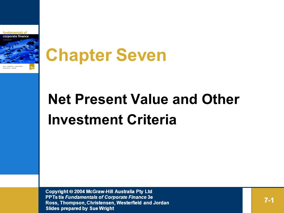 Copyright  2004 McGraw-Hill Australia Pty Ltd PPTs t/a Fundamentals of Corporate Finance 3e Ross, Thompson, Christensen, Westerfield and Jordan Slides prepared by Sue Wright 7-1 Chapter Seven Net Present Value and Other Investment Criteria