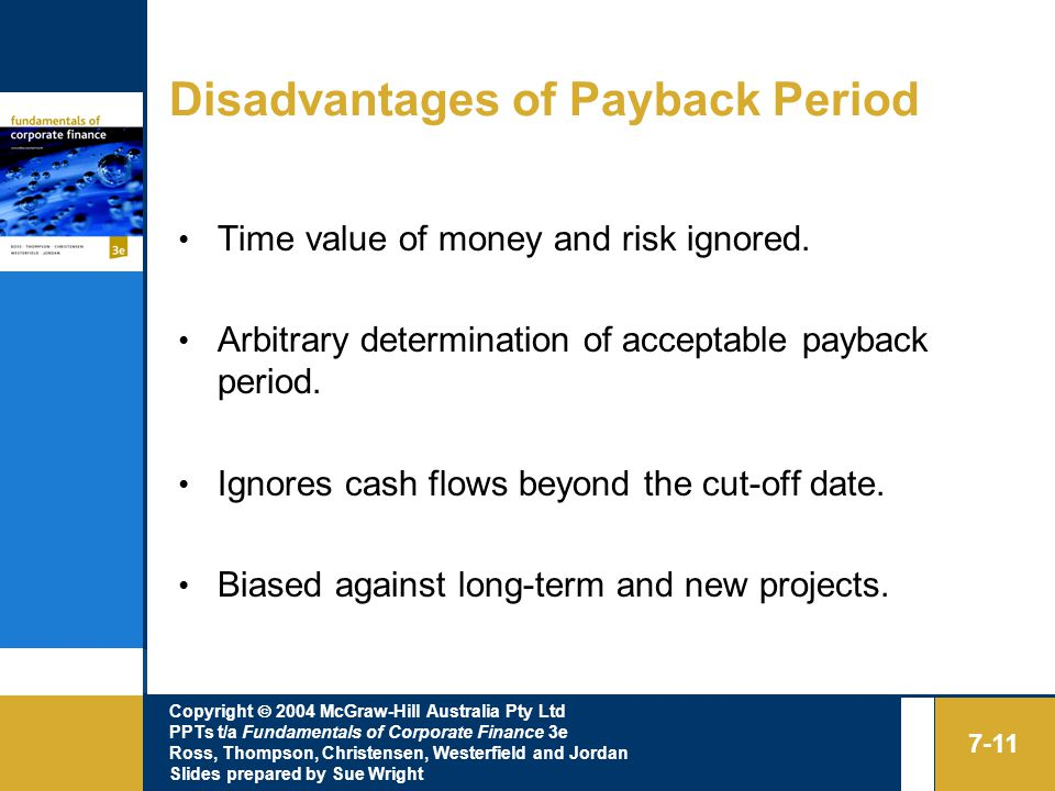 Copyright  2004 McGraw-Hill Australia Pty Ltd PPTs t/a Fundamentals of Corporate Finance 3e Ross, Thompson, Christensen, Westerfield and Jordan Slides prepared by Sue Wright 7-11 Disadvantages of Payback Period Time value of money and risk ignored.