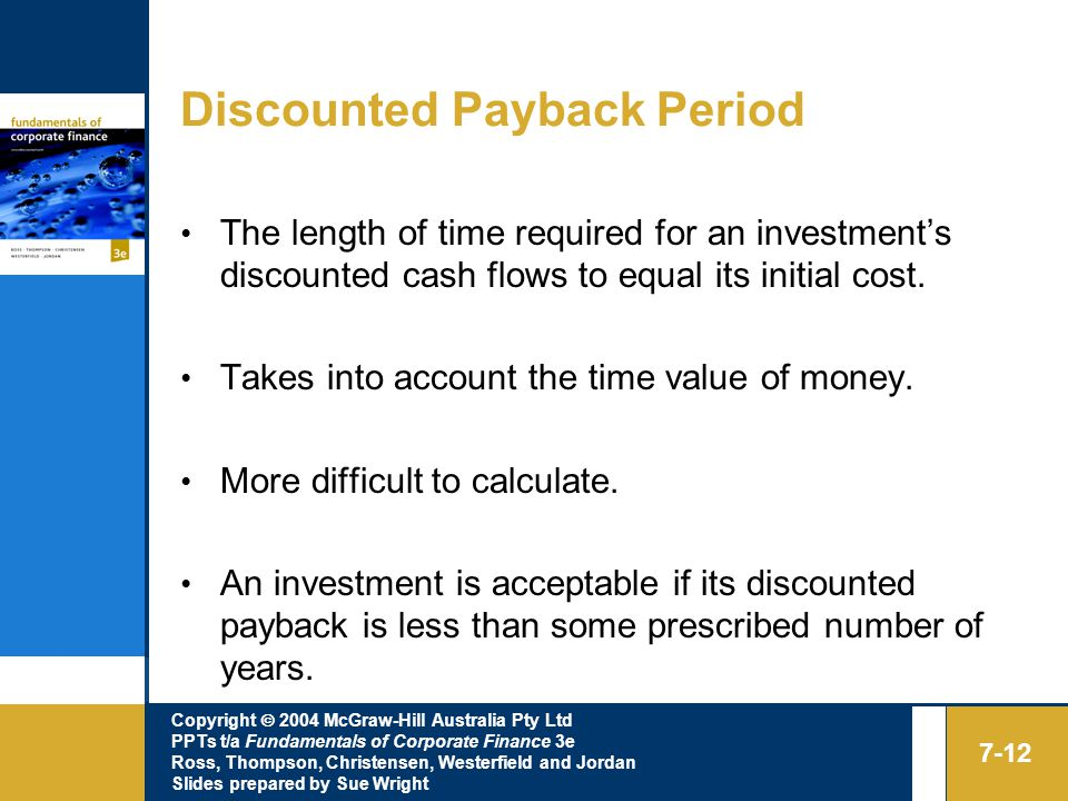 Copyright  2004 McGraw-Hill Australia Pty Ltd PPTs t/a Fundamentals of Corporate Finance 3e Ross, Thompson, Christensen, Westerfield and Jordan Slides prepared by Sue Wright 7-12 Discounted Payback Period The length of time required for an investment's discounted cash flows to equal its initial cost.