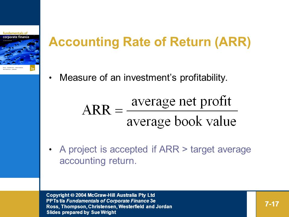 Copyright  2004 McGraw-Hill Australia Pty Ltd PPTs t/a Fundamentals of Corporate Finance 3e Ross, Thompson, Christensen, Westerfield and Jordan Slides prepared by Sue Wright 7-17 Accounting Rate of Return (ARR) Measure of an investment's profitability.