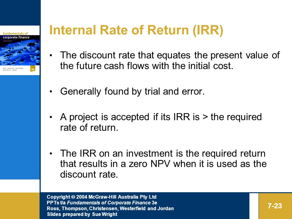 Copyright  2004 McGraw-Hill Australia Pty Ltd PPTs t/a Fundamentals of Corporate Finance 3e Ross, Thompson, Christensen, Westerfield and Jordan Slides prepared by Sue Wright 7-23 Internal Rate of Return (IRR) The discount rate that equates the present value of the future cash flows with the initial cost.