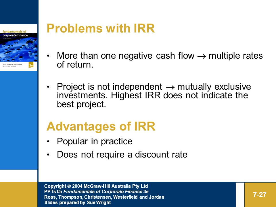 Copyright  2004 McGraw-Hill Australia Pty Ltd PPTs t/a Fundamentals of Corporate Finance 3e Ross, Thompson, Christensen, Westerfield and Jordan Slides prepared by Sue Wright 7-27 Problems with IRR More than one negative cash flow  multiple rates of return.