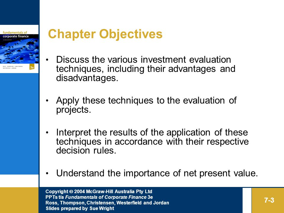 Copyright  2004 McGraw-Hill Australia Pty Ltd PPTs t/a Fundamentals of Corporate Finance 3e Ross, Thompson, Christensen, Westerfield and Jordan Slides prepared by Sue Wright 7-3 Chapter Objectives Discuss the various investment evaluation techniques, including their advantages and disadvantages.