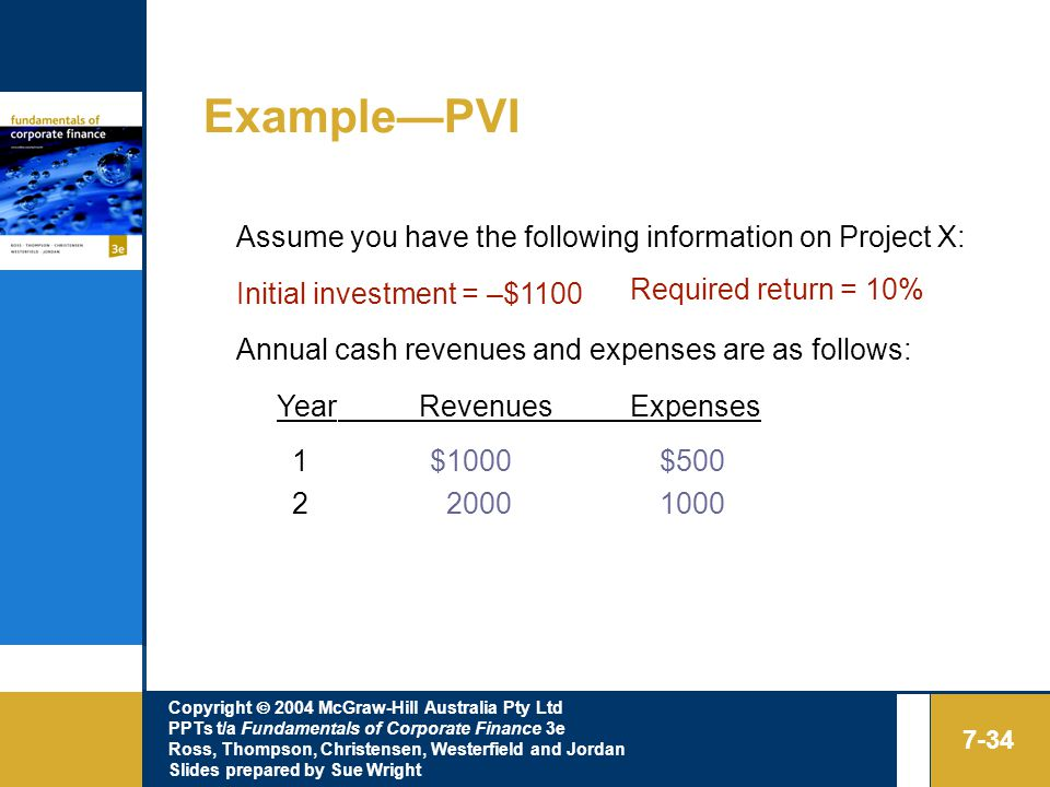Copyright  2004 McGraw-Hill Australia Pty Ltd PPTs t/a Fundamentals of Corporate Finance 3e Ross, Thompson, Christensen, Westerfield and Jordan Slides prepared by Sue Wright 7-34 Example—PVI Assume you have the following information on Project X: Initial investment = –$1100 Required return = 10% Annual cash revenues and expenses are as follows: Year Revenues Expenses 1 $1000 $500 2 2000 1000