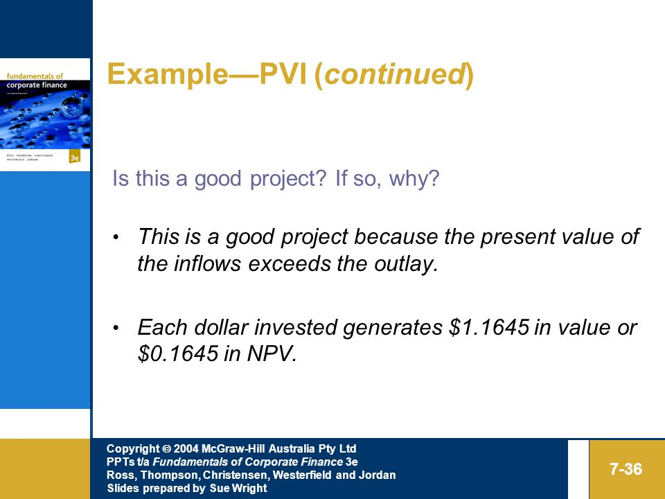 Copyright  2004 McGraw-Hill Australia Pty Ltd PPTs t/a Fundamentals of Corporate Finance 3e Ross, Thompson, Christensen, Westerfield and Jordan Slides prepared by Sue Wright 7-36 Example—PVI (continued) Is this a good project.