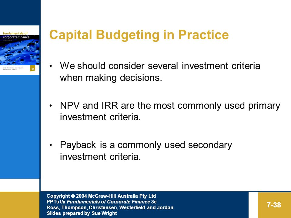 Copyright  2004 McGraw-Hill Australia Pty Ltd PPTs t/a Fundamentals of Corporate Finance 3e Ross, Thompson, Christensen, Westerfield and Jordan Slides prepared by Sue Wright 7-38 Capital Budgeting in Practice We should consider several investment criteria when making decisions.