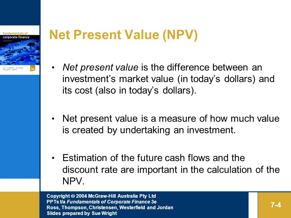 Copyright  2004 McGraw-Hill Australia Pty Ltd PPTs t/a Fundamentals of Corporate Finance 3e Ross, Thompson, Christensen, Westerfield and Jordan Slides prepared by Sue Wright 7-4 Net Present Value (NPV) Net present value is the difference between an investment's market value (in today's dollars) and its cost (also in today's dollars).