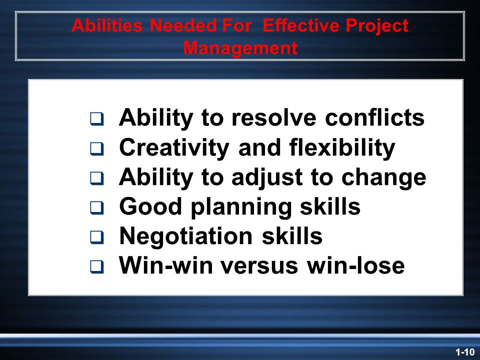 1-10 Abilities Needed For Effective Project Management  Ability to resolve conflicts  Creativity and flexibility  Ability to adjust to change  Good planning skills  Negotiation skills  Win-win versus win-lose