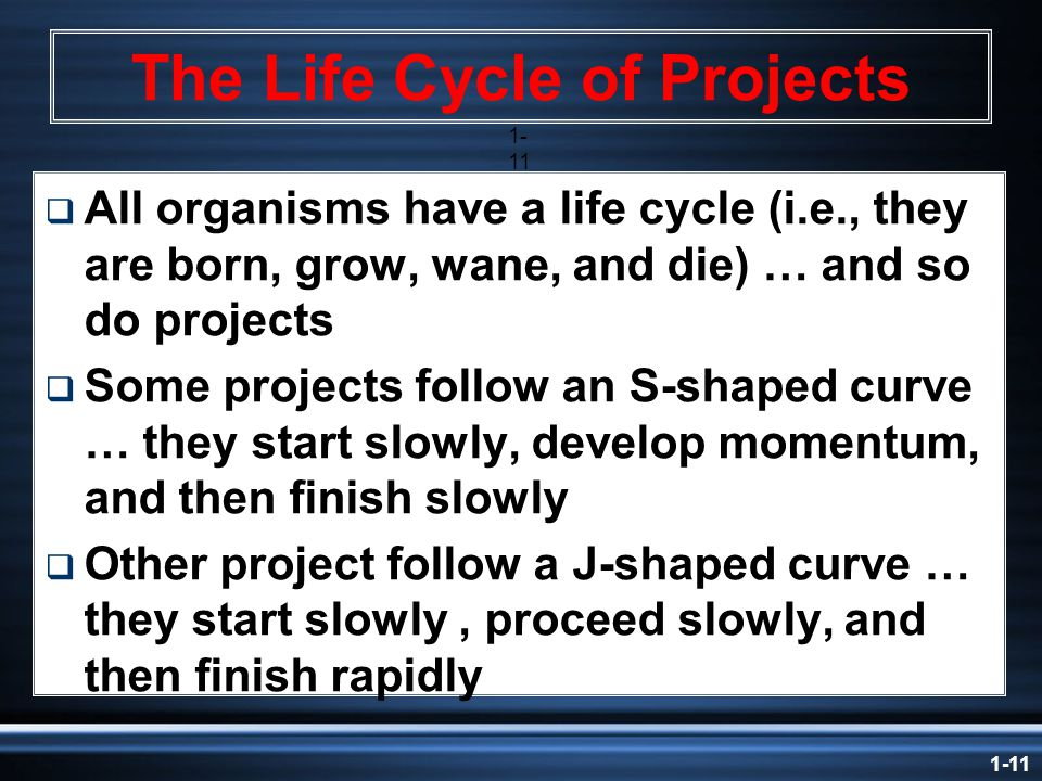 1-11 The Life Cycle of Projects 1- 11  All organisms have a life cycle (i.e., they are born, grow, wane, and die) … and so do projects  Some projects follow an S-shaped curve … they start slowly, develop momentum, and then finish slowly  Other project follow a J-shaped curve … they start slowly, proceed slowly, and then finish rapidly