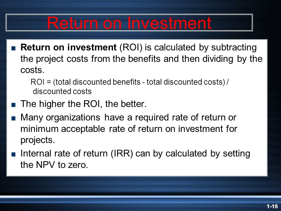 1-16 Return on Investment  Return on investment (ROI) is calculated by subtracting the project costs from the benefits and then dividing by the costs.