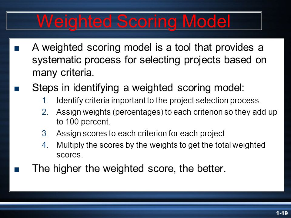 1-19 Weighted Scoring Model  A weighted scoring model is a tool that provides a systematic process for selecting projects based on many criteria.