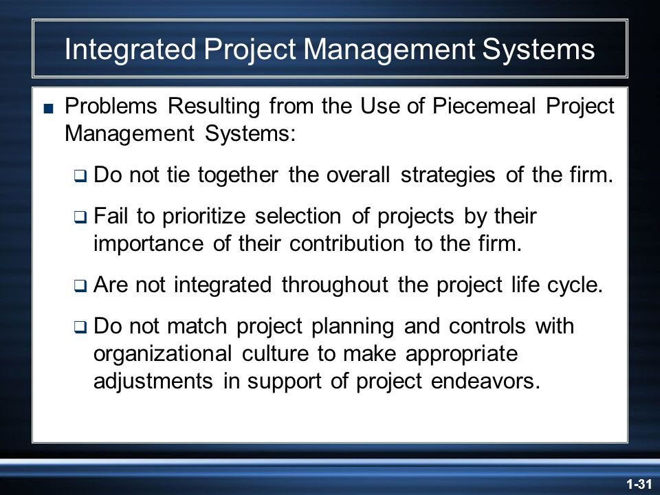 1-31 Integrated Project Management Systems  Problems Resulting from the Use of Piecemeal Project Management Systems:  Do not tie together the overall strategies of the firm.