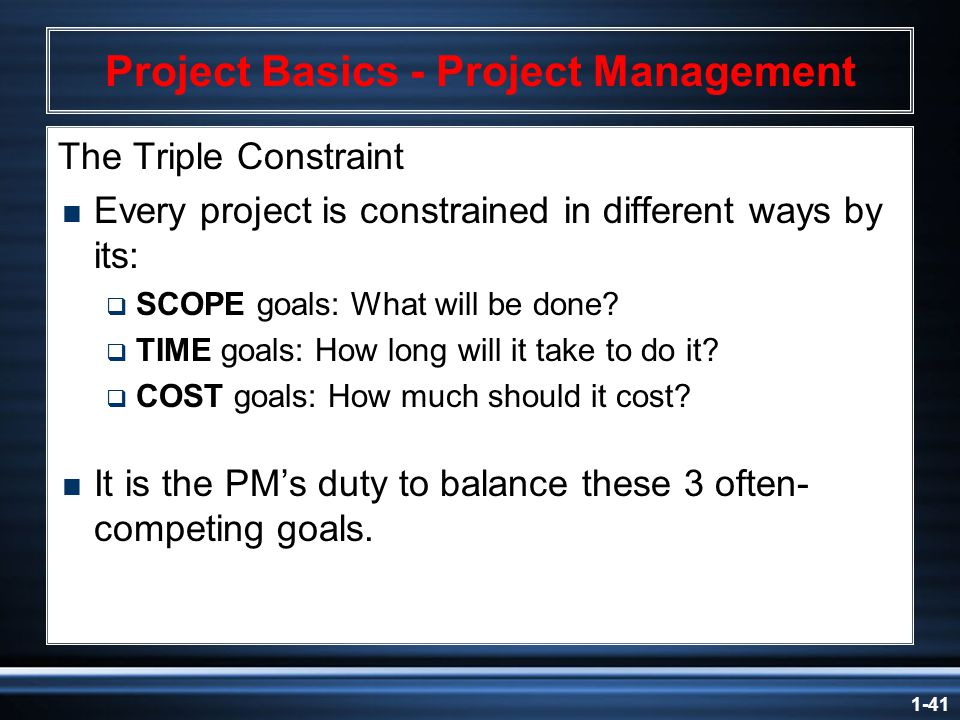 1-41 Project Basics - Project Management The Triple Constraint  Every project is constrained in different ways by its:  SCOPE goals: What will be done.