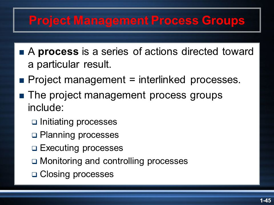 1-45 Project Management Process Groups  A process is a series of actions directed toward a particular result.
