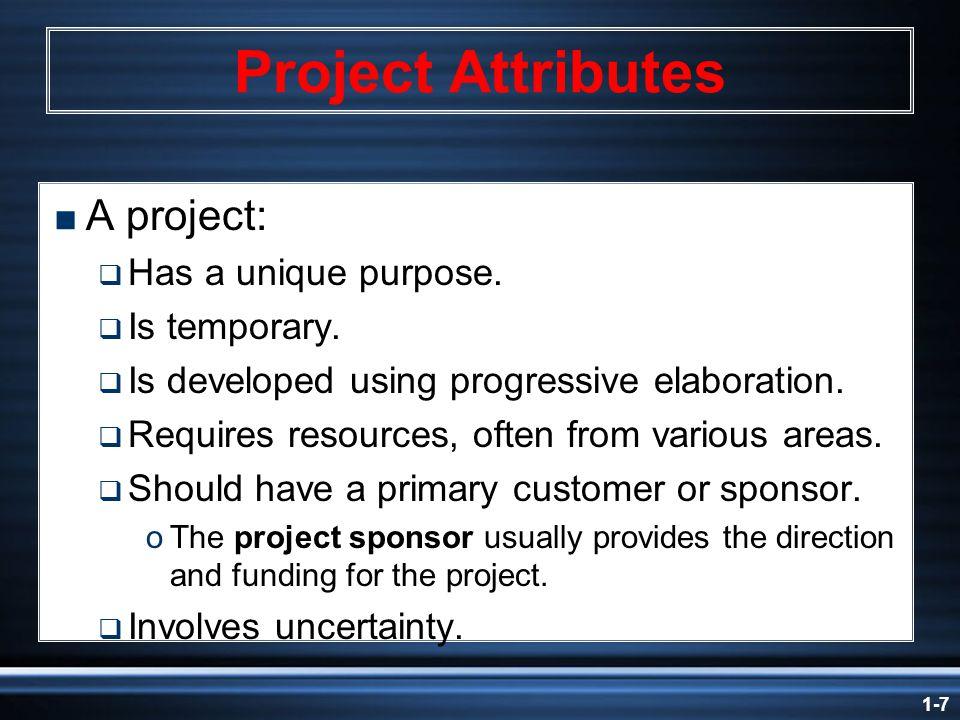 1-7 Project Attributes  A project:  Has a unique purpose.