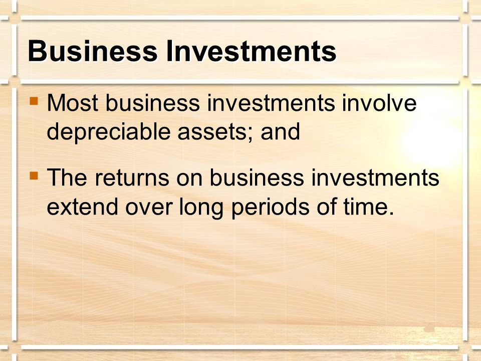 Business Investments  Most business investments involve depreciable assets; and  The returns on business investments extend over long periods of tim