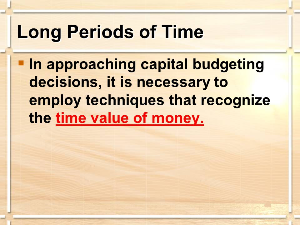  In approaching capital budgeting decisions, it is necessary to employ techniques that recognize the time value of money.