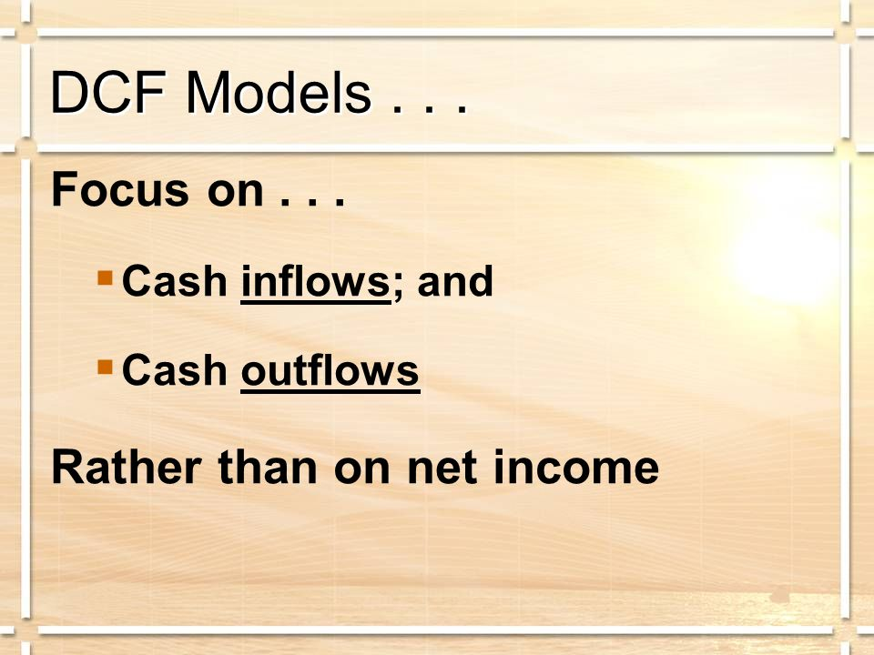 DCF Models... Focus on...  Cash inflows; and  Cash outflows Rather than on net income