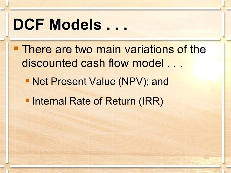 DCF Models...  There are two main variations of the discounted cash flow model...  Net Present Value (NPV); and  Internal Rate of Return (IRR)