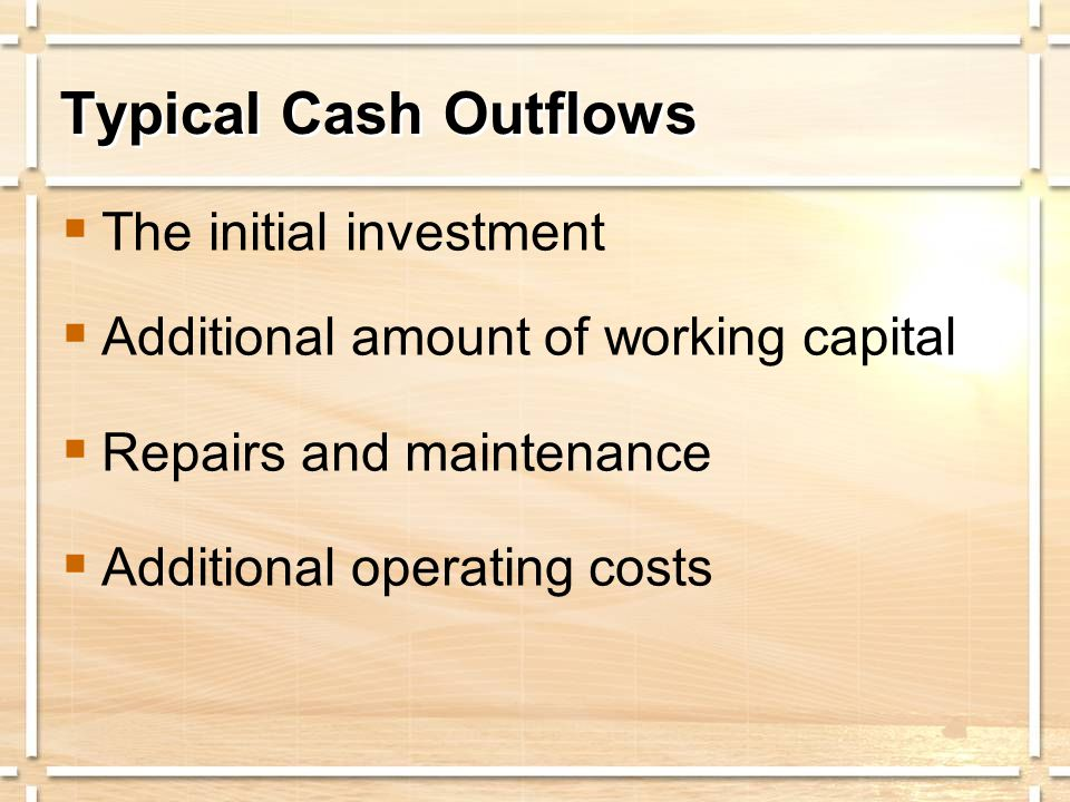 Typical Cash Outflows  The initial investment  Additional amount of working capital  Repairs and maintenance  Additional operating costs