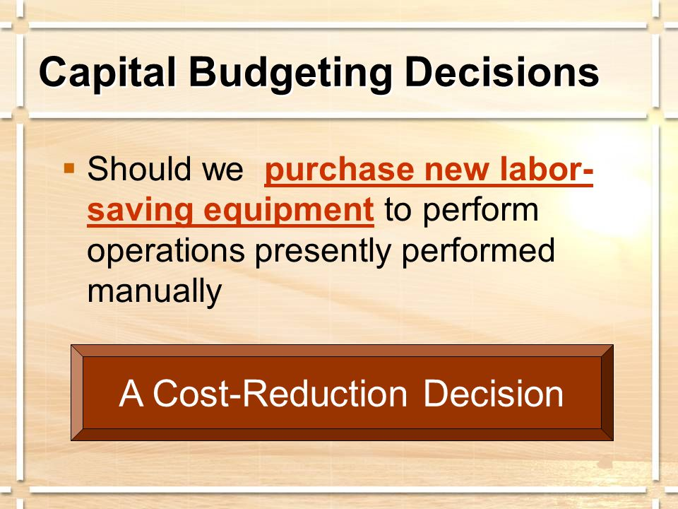 Capital Budgeting Decisions  Should we replace existing equipment with more efficient, newer equipment.