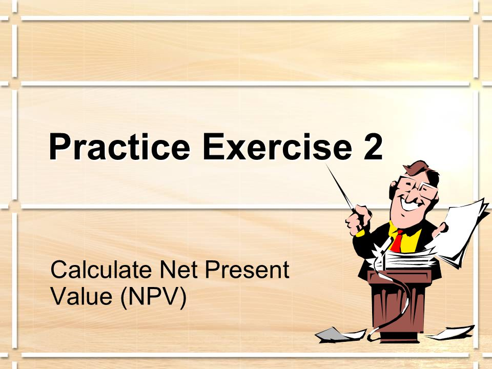 Practice Exercise 2 Calculate Net Present Value (NPV)