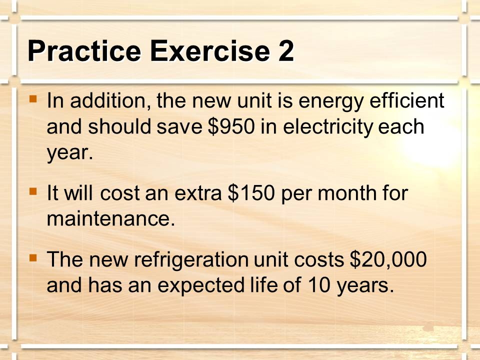  In addition, the new unit is energy efficient and should save $950 in electricity each year.  It will cost an extra $150 per month for maintenance.