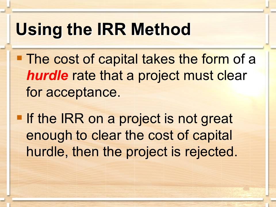 Using the IRR Method  The cost of capital takes the form of a hurdle rate that a project must clear for acceptance.  If the IRR on a project is not