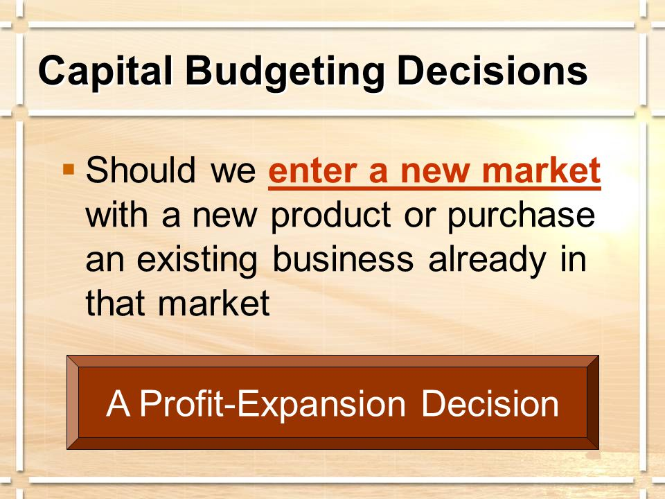 Capital Budgeting Decisions  Should we enter a new market with a new product or purchase an existing business already in that market A Profit-Expansion Decision
