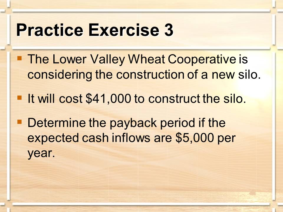  The Lower Valley Wheat Cooperative is considering the construction of a new silo.  It will cost $41,000 to construct the silo.  Determine the payb