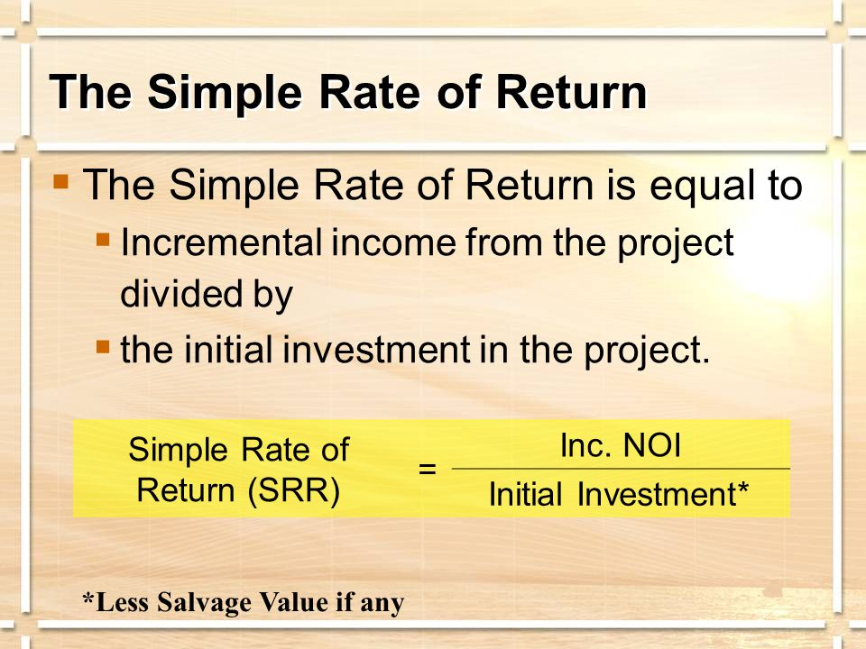 The Simple Rate of Return  The Simple Rate of Return is equal to  Incremental income from the project divided by  the initial investment in the pro
