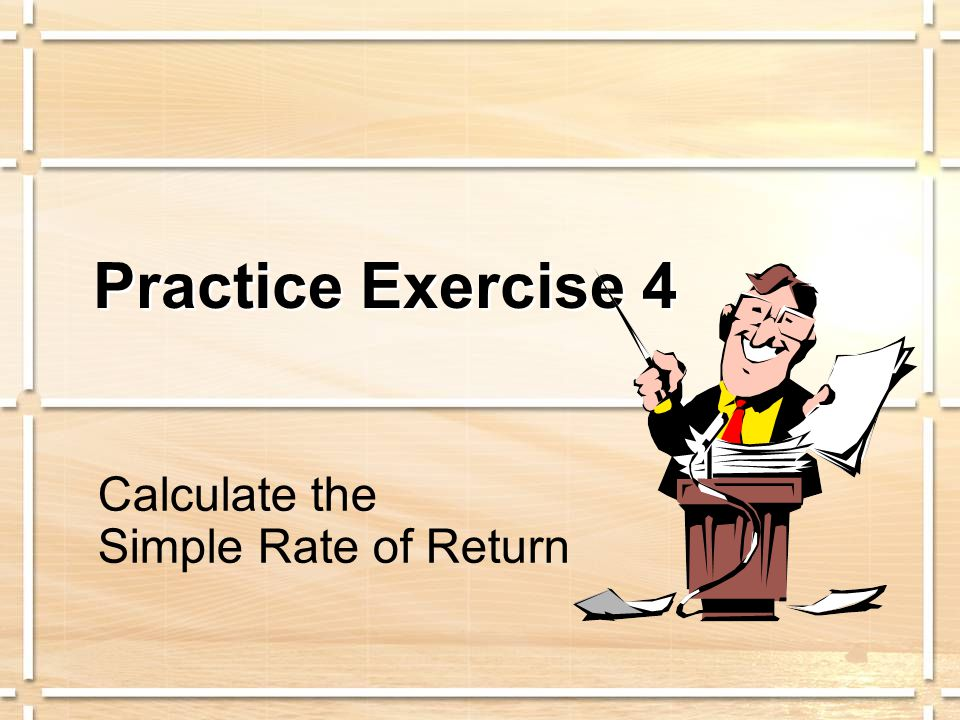 Practice Exercise 4 Calculate the Simple Rate of Return