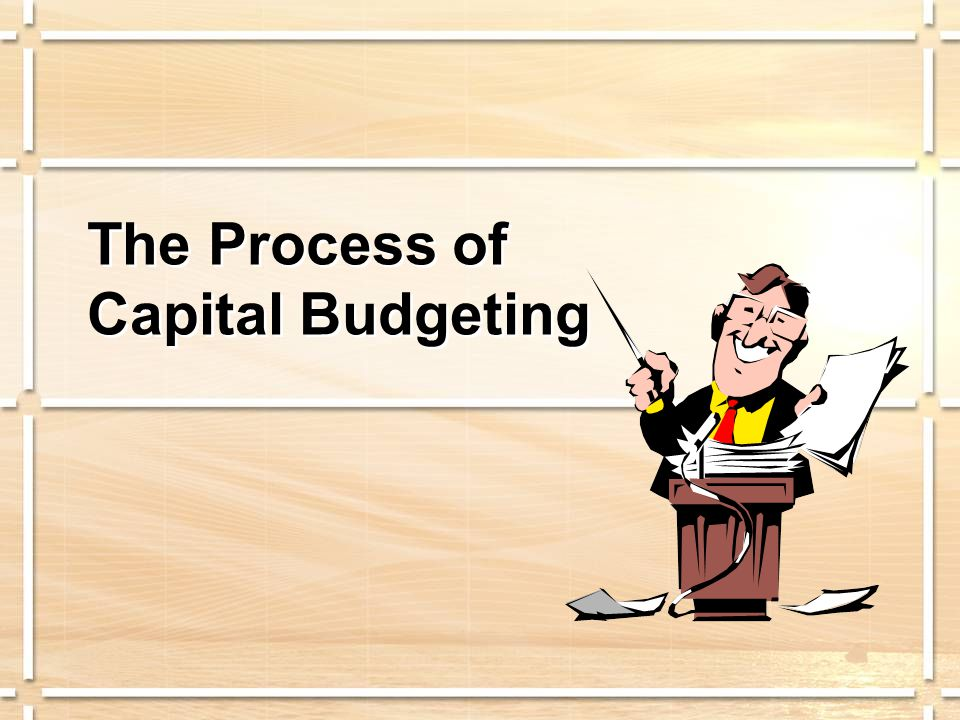 Process of Capital Budgeting  Identification Stage  Search Stage  Information-Acquisition Stage  Selection Stage  Financing Stage  Implementation and Control Stage