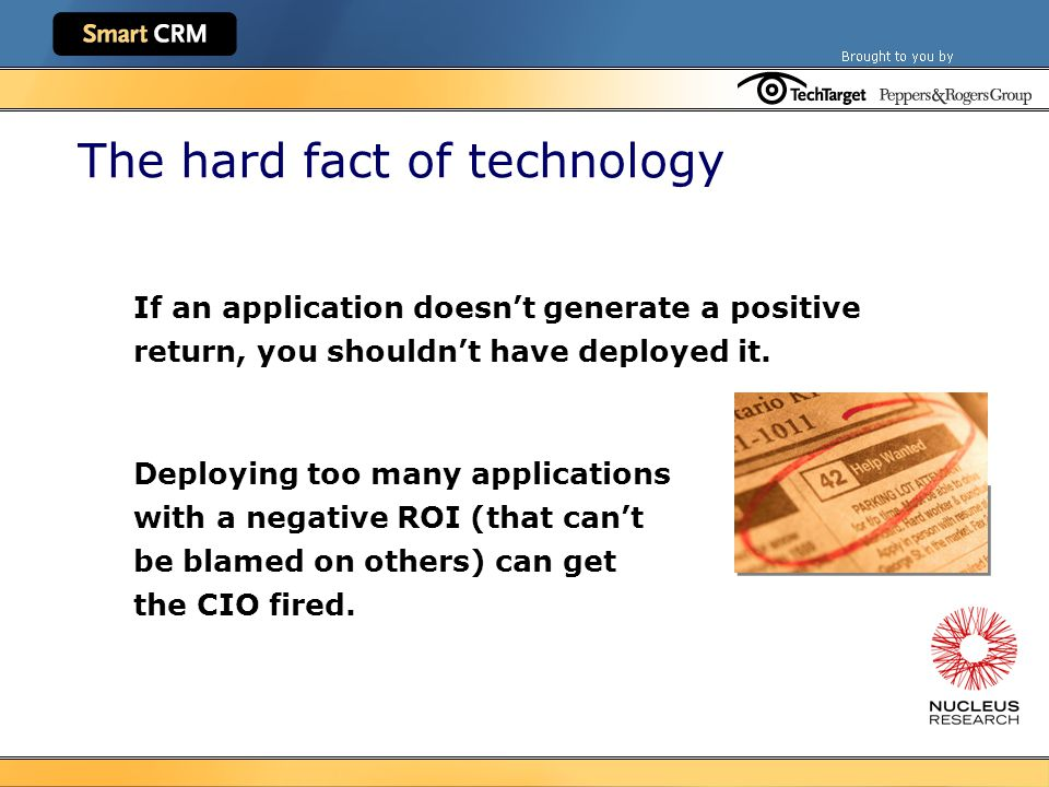 The hard fact of technology If an application doesn't generate a positive return, you shouldn't have deployed it.