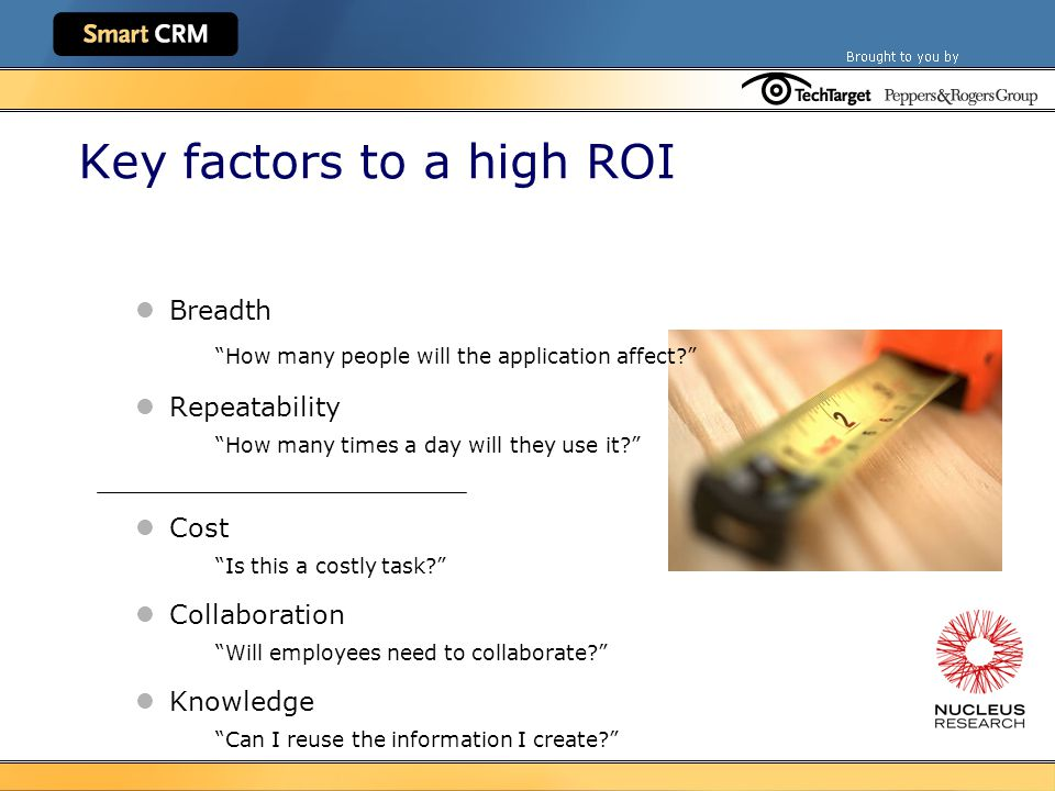 Key factors to a high ROI Breadth How many people will the application affect Repeatability How many times a day will they use it Cost Is this a costly task Collaboration Will employees need to collaborate Knowledge Can I reuse the information I create