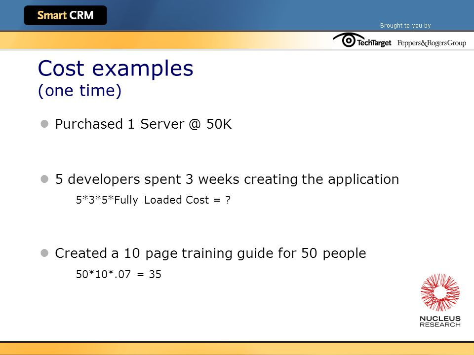 Cost examples (one time) Purchased 1 Server @ 50K 5 developers spent 3 weeks creating the application 5*3*5*Fully Loaded Cost = .