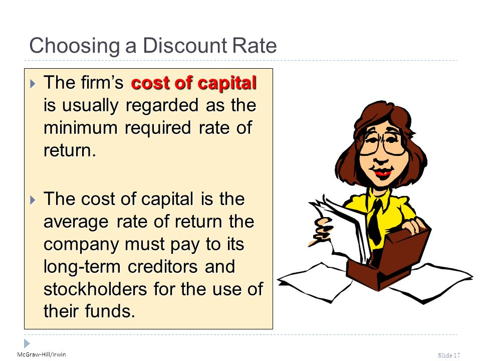 McGraw-Hill/Irwin Slide 17 Choosing a Discount Rate  The firm's cost of capital is usually regarded as the minimum required rate of return.  The cos