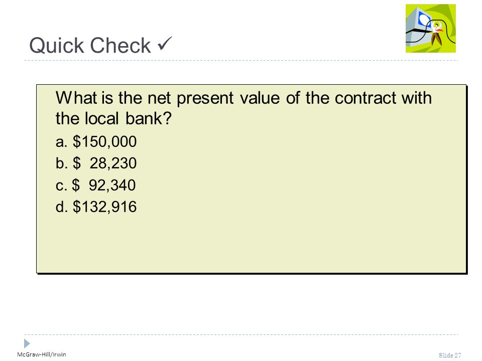 McGraw-Hill/Irwin Slide 27 Quick Check What is the net present value of the contract with the local bank? a. $150,000 b. $ 28,230 c. $ 92,340 d. $132,