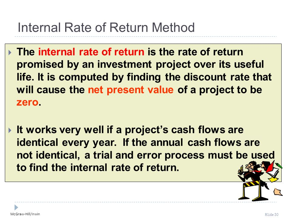 McGraw-Hill/Irwin Slide 30 Internal Rate of Return Method  The internal rate of return is the rate of return promised by an investment project over i