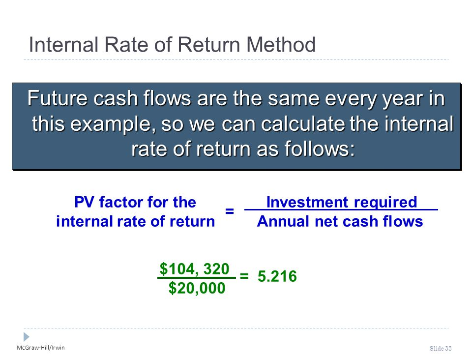 McGraw-Hill/Irwin Slide 33 Internal Rate of Return Method Future cash flows are the same every year in this example, so we can calculate the internal