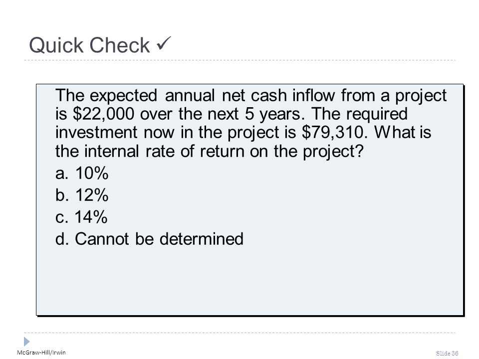 McGraw-Hill/Irwin Slide 36 Quick Check The expected annual net cash inflow from a project is $22,000 over the next 5 years. The required investment no