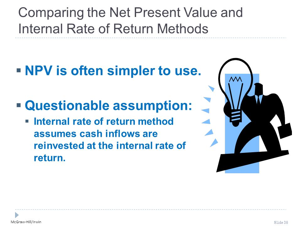 McGraw-Hill/Irwin Slide 38 Comparing the Net Present Value and Internal Rate of Return Methods  NPV is often simpler to use.  Questionable assumptio