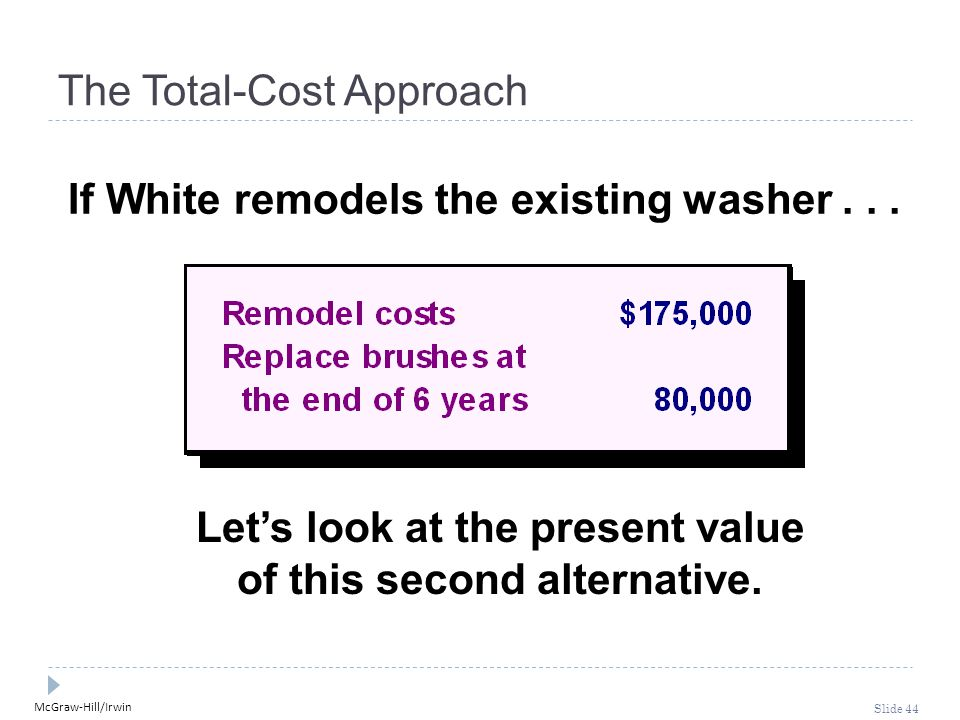 McGraw-Hill/Irwin Slide 44 The Total-Cost Approach If White remodels the existing washer... Let's look at the present value of this second alternative