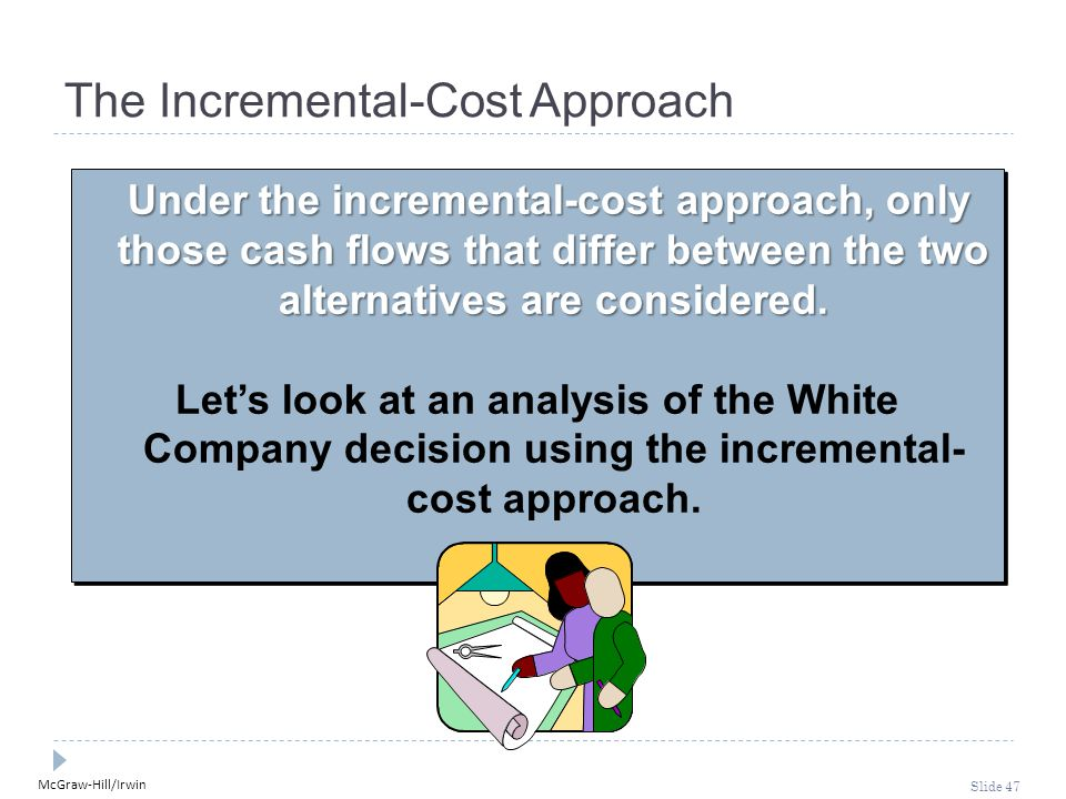 McGraw-Hill/Irwin Slide 47 The Incremental-Cost Approach Under the incremental-cost approach, only those cash flows that differ between the two altern